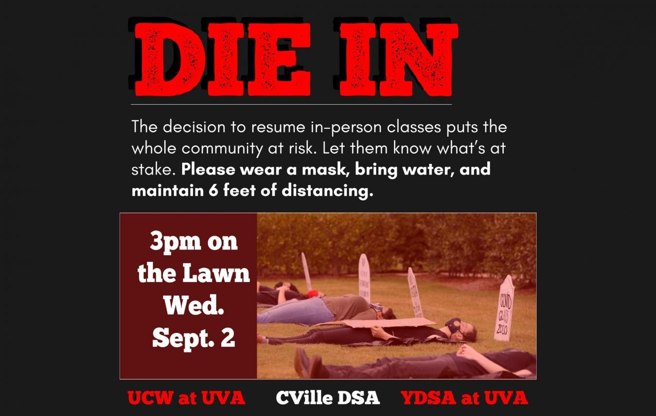 "ID: red headline ""Die In"" above white subheading ""The Decision to resume in-person classes puts the whole community at risk... Please wear a mask, bring water, and maintain 6 feet of distancing. 3pm on the Lawn Wed. Sept 2 UCW at UVA Cville DSA YDSA atUVA"
