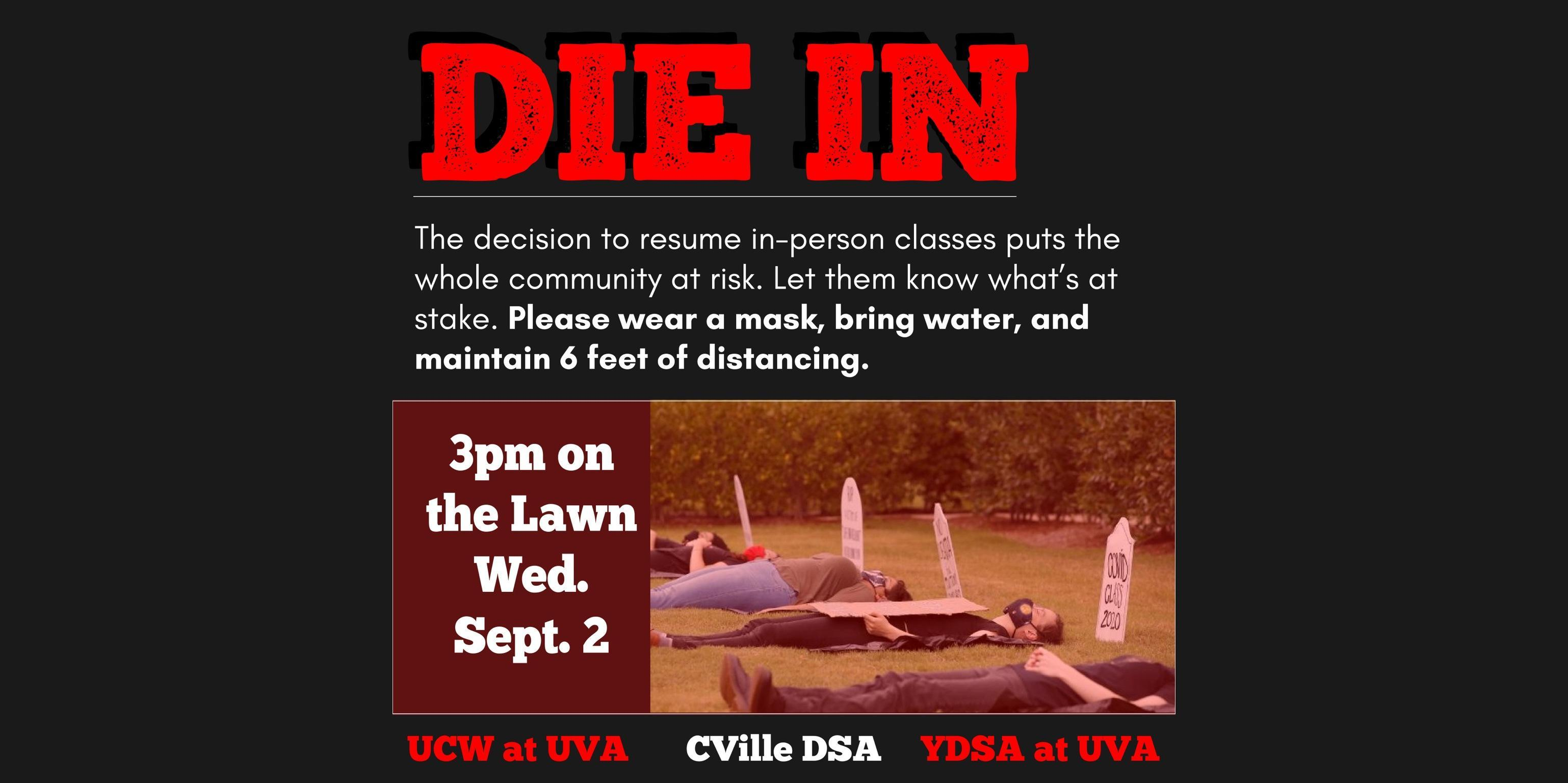 """ID: red headline """"Die In"""" above white subheading """"The Decision to resume in-person classes puts the whole community at risk... Please wear a mask, bring water, and maintain 6 feet of distancing. 3pm on the Lawn Wed. Sept 2 UCW at UVA Cville DSA YDSA atUVA"""